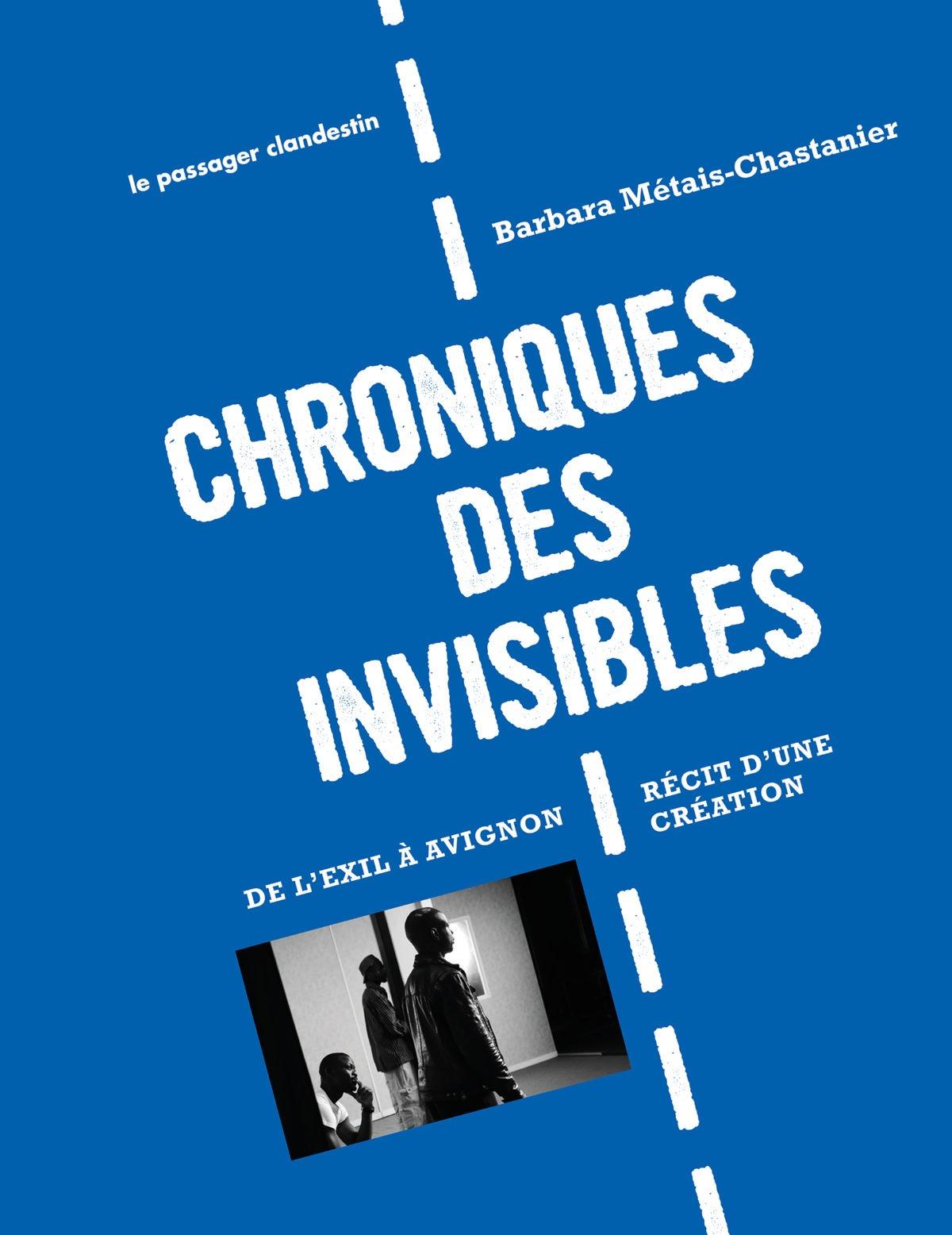 Chroniques des invisibles - De l'exil à Avignon. Récit d'une création